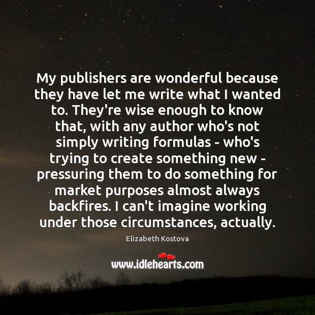 My publishers are wonderful because they have let me write what I Elizabeth Kostova Picture Quote