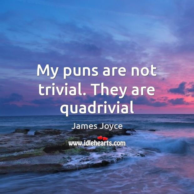 My puns are not trivial. They are quadrivial James Joyce Picture Quote