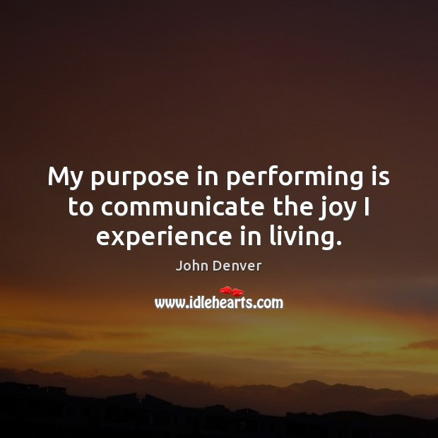 My purpose in performing is to communicate the joy I experience in living. John Denver Picture Quote