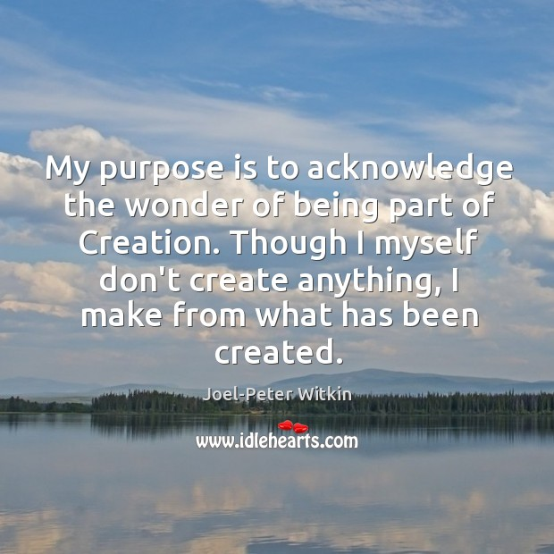 My purpose is to acknowledge the wonder of being part of Creation. Image