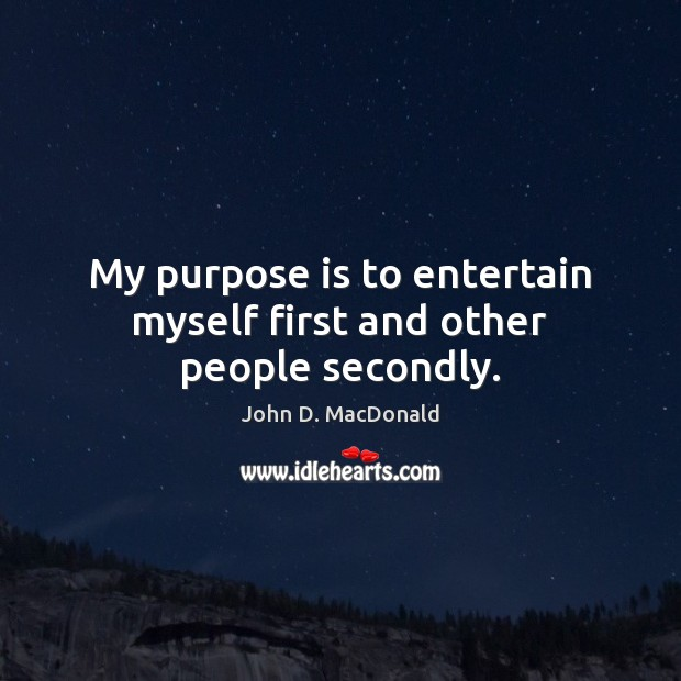My purpose is to entertain myself first and other people secondly. John D. MacDonald Picture Quote