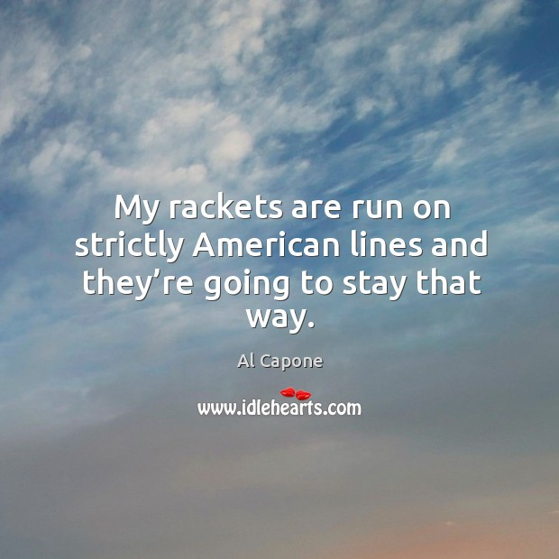 My rackets are run on strictly american lines and they're going to stay that way. Image