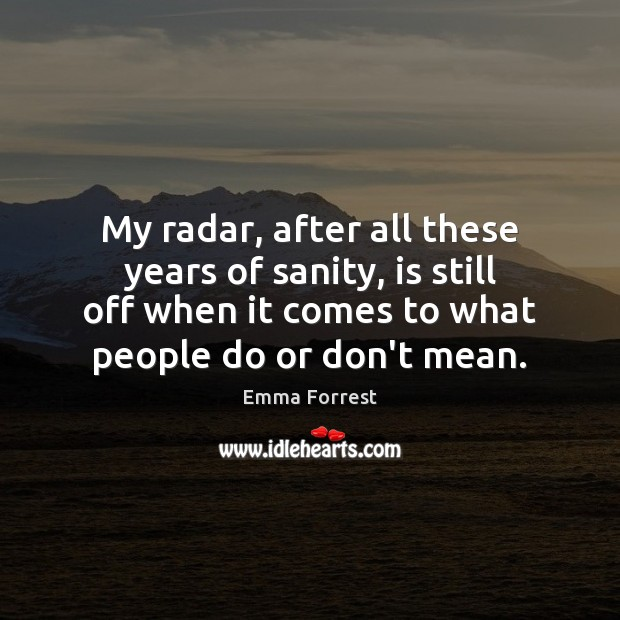 My radar, after all these years of sanity, is still off when Emma Forrest Picture Quote