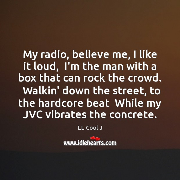 My radio, believe me, I like it loud,  I'm the man with LL Cool J Picture Quote