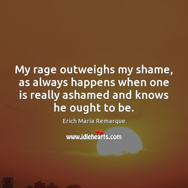 My rage outweighs my shame, as always happens when one is really Erich Maria Remarque Picture Quote