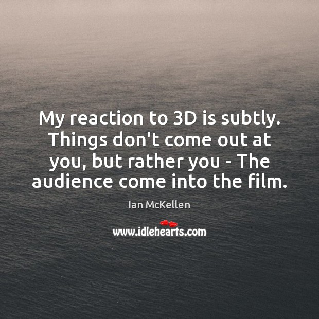 My reaction to 3D is subtly. Things don't come out at you, Ian McKellen Picture Quote