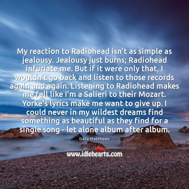 My reaction to Radiohead isn't as simple as jealousy. Jealousy just burns; Dave Matthews Picture Quote