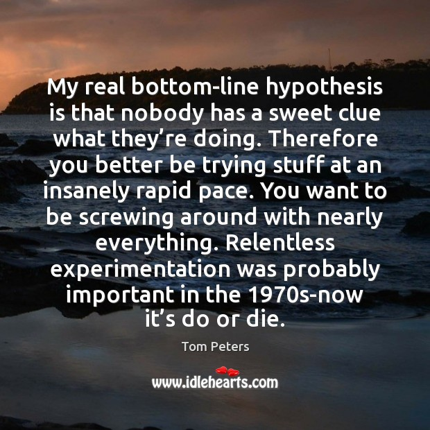 My real bottom-line hypothesis is that nobody has a sweet clue what Do or Die Quotes Image