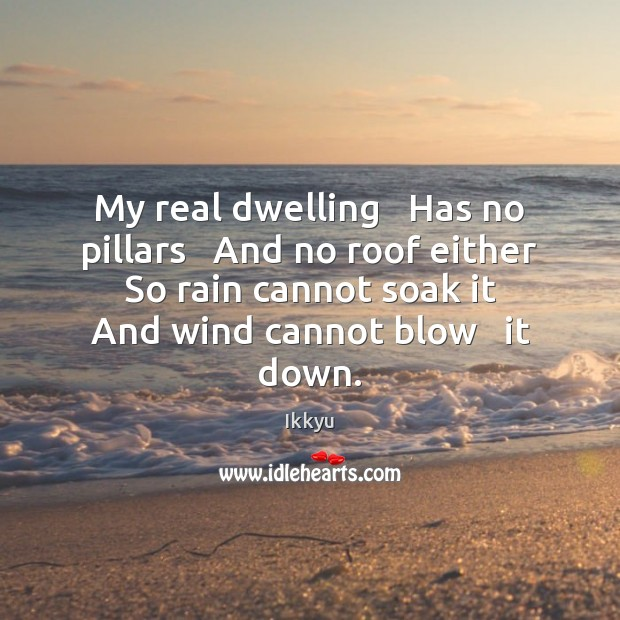 My real dwelling   Has no pillars   And no roof either   So rain Image