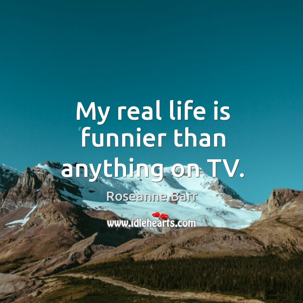 My real life is funnier than anything on TV. Roseanne Barr Picture Quote