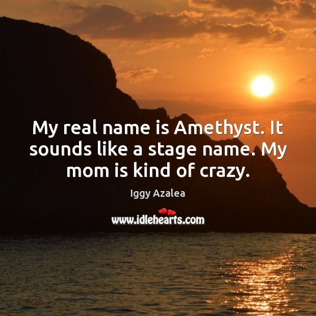 Image, My real name is Amethyst. It sounds like a stage name. My mom is kind of crazy.