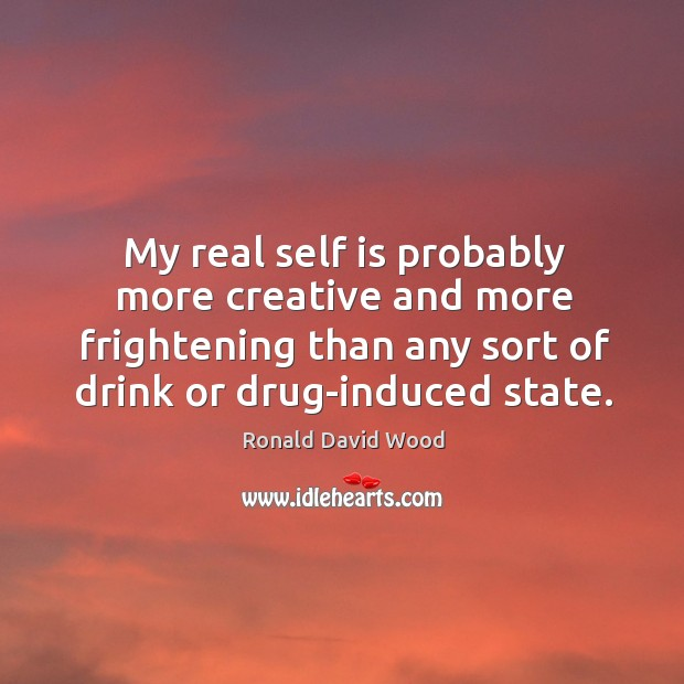 My real self is probably more creative and more frightening than any sort of drink or drug-induced state. Image