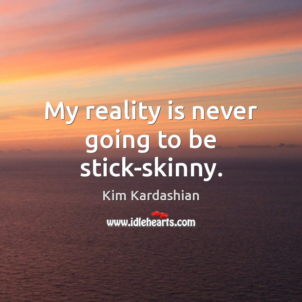My reality is never going to be stick-skinny. Kim Kardashian Picture Quote