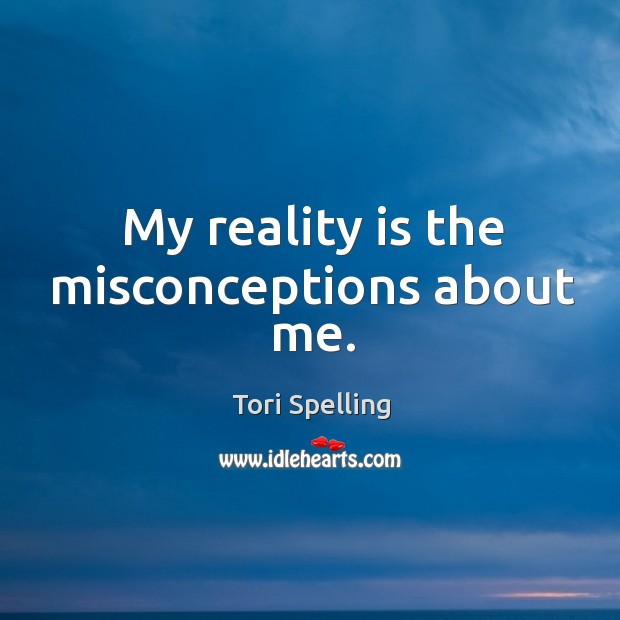 My reality is the misconceptions about me. Image