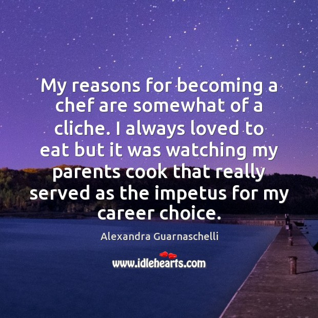 Image, My reasons for becoming a chef are somewhat of a cliche. I