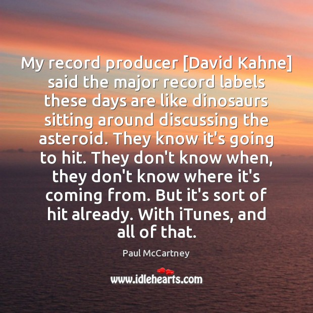 My record producer [David Kahne] said the major record labels these days Paul McCartney Picture Quote