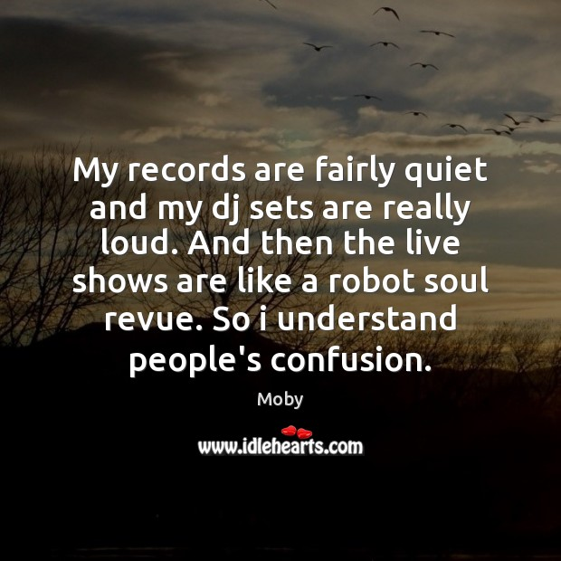 Image, My records are fairly quiet and my dj sets are really loud.