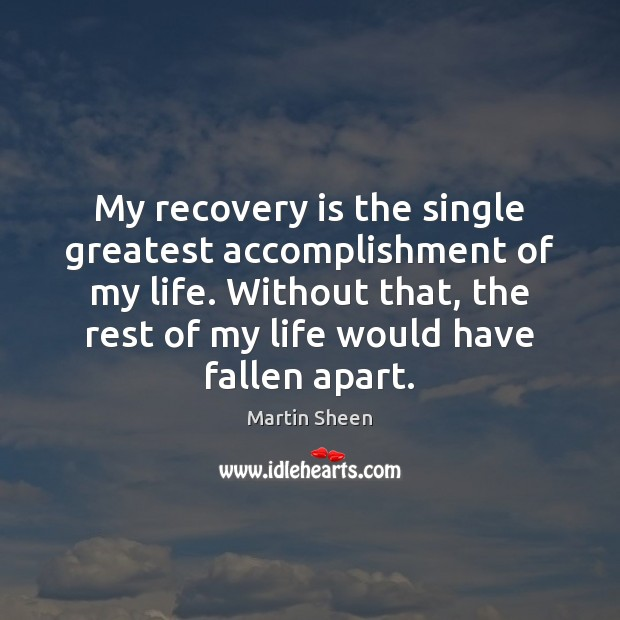 My recovery is the single greatest accomplishment of my life. Without that, Martin Sheen Picture Quote