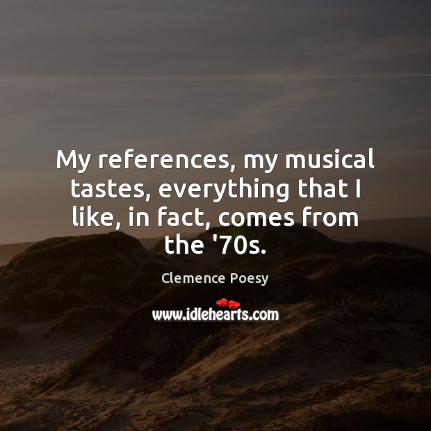 My references, my musical tastes, everything that I like, in fact, comes from the '70s. Image
