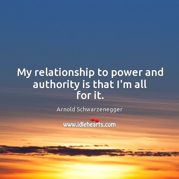 Image, My relationship to power and authority is that I'm all for it.