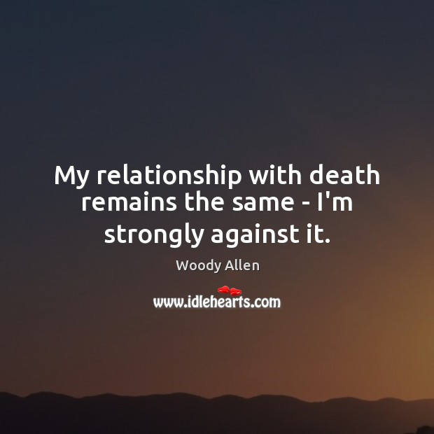 My relationship with death remains the same – I'm strongly against it. Image