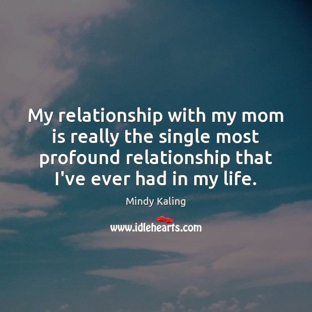 My relationship with my mom is really the single most profound relationship Mom Quotes Image