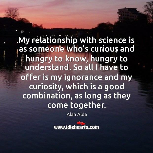 My relationship with science is as someone who's curious and hungry to Alan Alda Picture Quote
