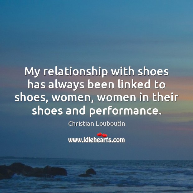 My relationship with shoes has always been linked to shoes, women, women Christian Louboutin Picture Quote