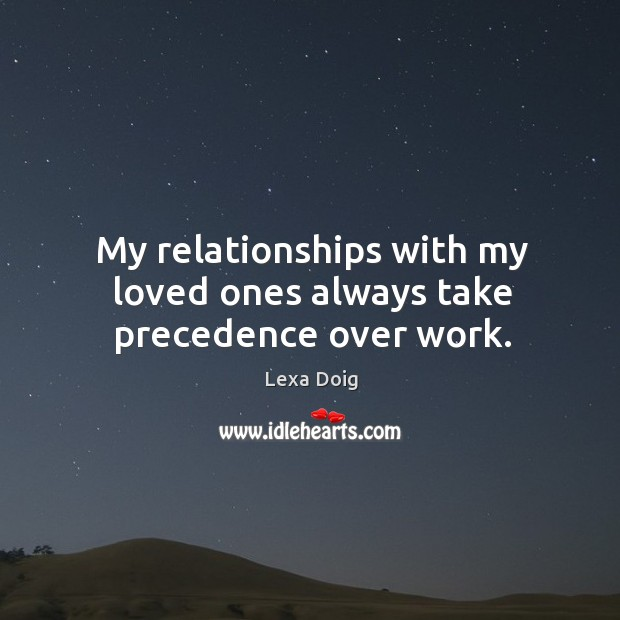 My relationships with my loved ones always take precedence over work. Lexa Doig Picture Quote