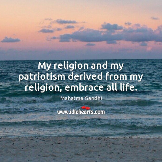 My religion and my patriotism derived from my religion, embrace all life. Image