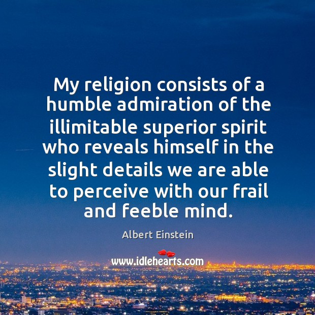 Image, My religion consists of a humble admiration of the illimitable superior spirit who reveals