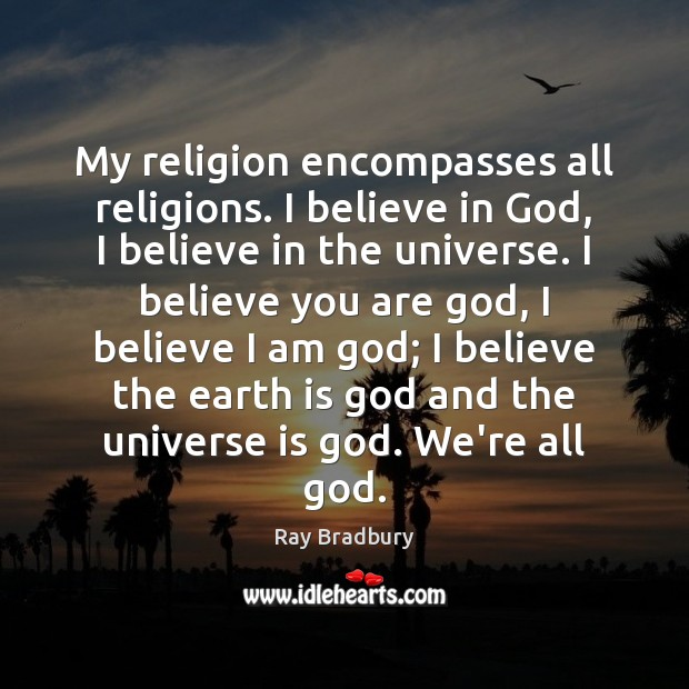My religion encompasses all religions. I believe in God, I believe in Ray Bradbury Picture Quote