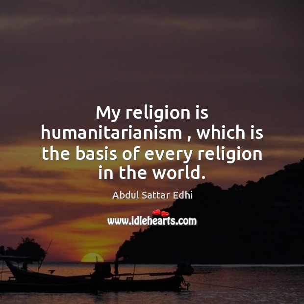 Image, My religion is humanitarianism , which is the basis of every religion in the world.