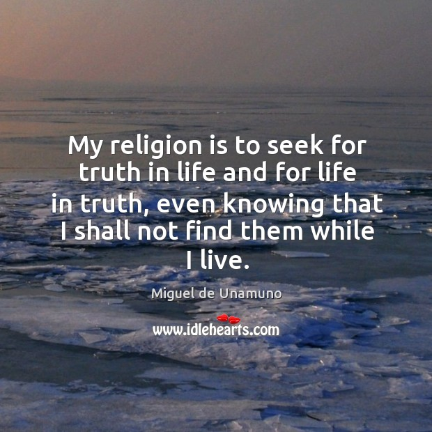 Image, My religion is to seek for truth in life and for life