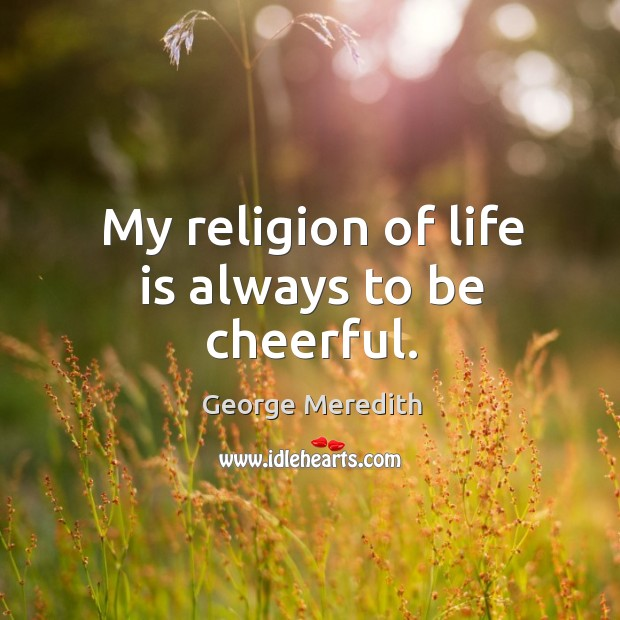 My religion of life is always to be cheerful. Image