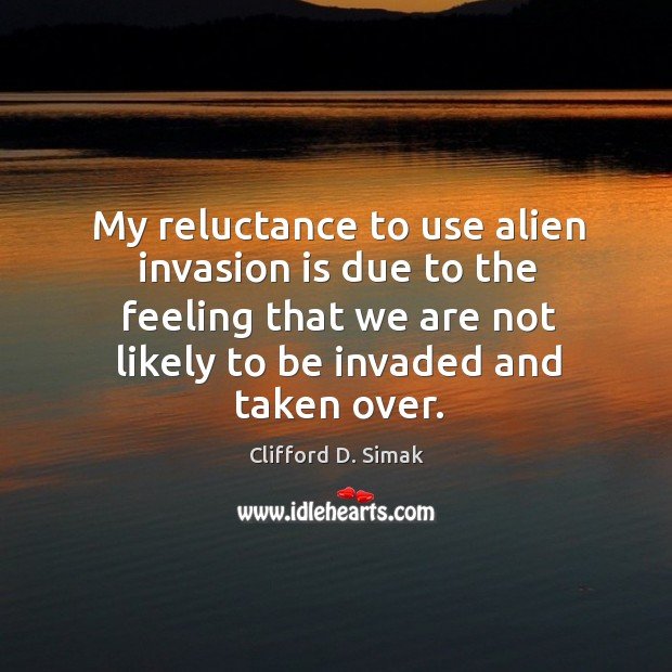 Image, My reluctance to use alien invasion is due to the feeling that we are not likely to be invaded and taken over.