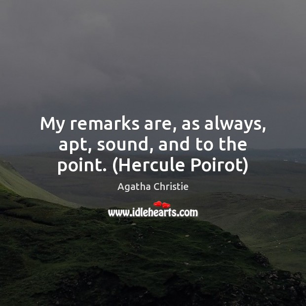 My remarks are, as always, apt, sound, and to the point. (Hercule Poirot) Agatha Christie Picture Quote