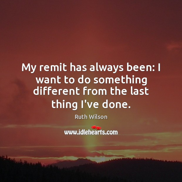My remit has always been: I want to do something different from the last thing I've done. Ruth Wilson Picture Quote