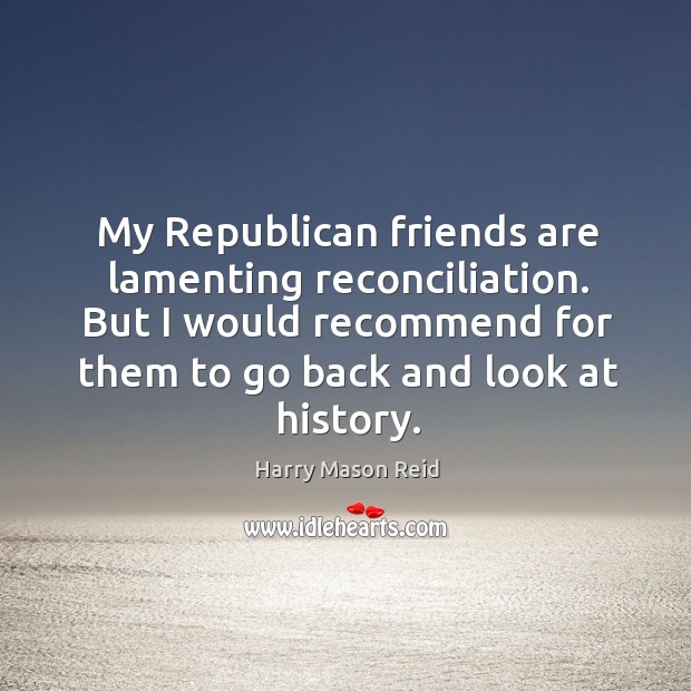 My republican friends are lamenting reconciliation. But I would recommend for them to go back and look at history. Image