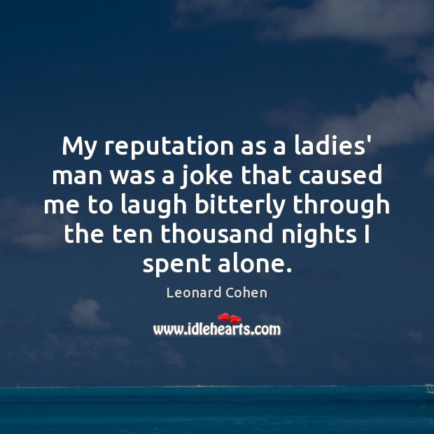 My reputation as a ladies' man was a joke that caused me Leonard Cohen Picture Quote