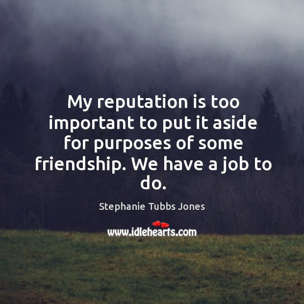 My reputation is too important to put it aside for purposes of some friendship. We have a job to do. Stephanie Tubbs Jones Picture Quote