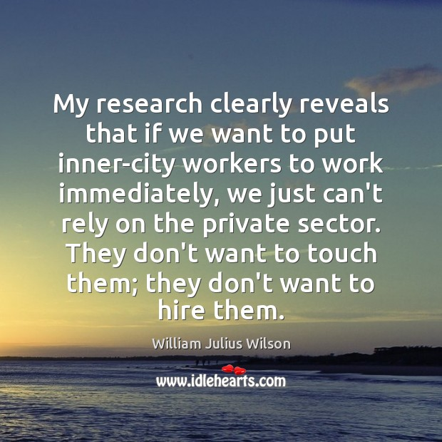 My research clearly reveals that if we want to put inner-city workers William Julius Wilson Picture Quote