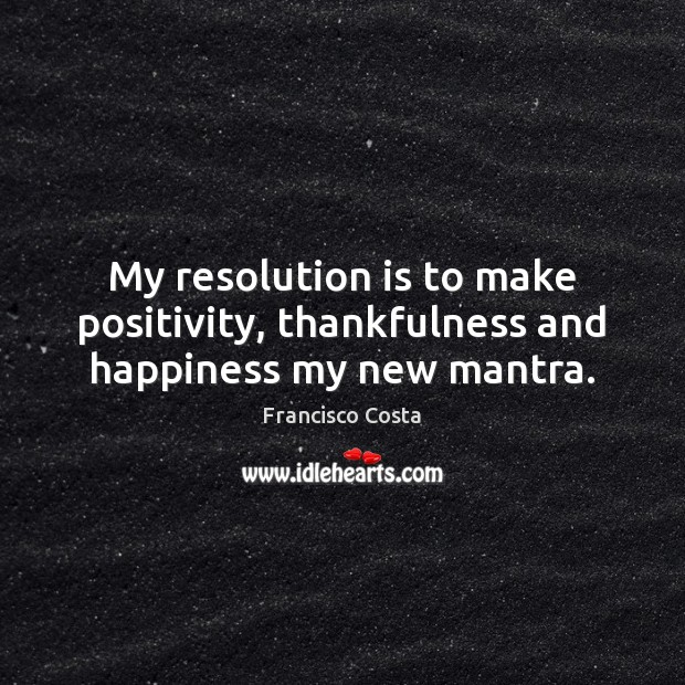 My resolution is to make positivity, thankfulness and happiness my new mantra. Image
