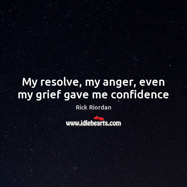 My resolve, my anger, even my grief gave me confidence Rick Riordan Picture Quote