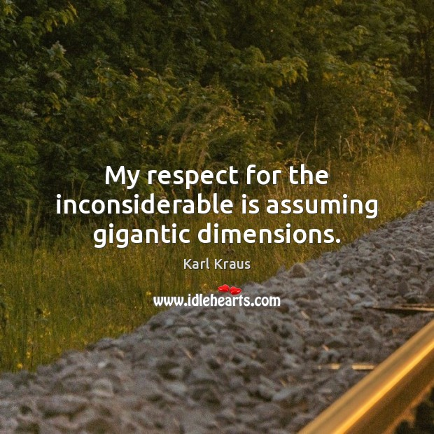 My respect for the inconsiderable is assuming gigantic dimensions. Karl Kraus Picture Quote