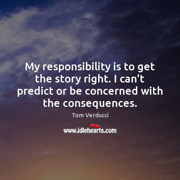 My responsibility is to get the story right. I can't predict or Responsibility Quotes Image