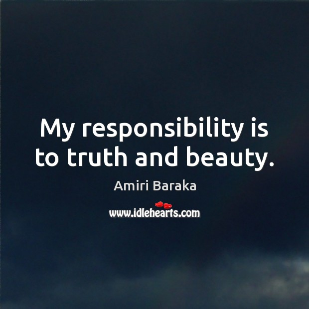 My responsibility is to truth and beauty. Responsibility Quotes Image