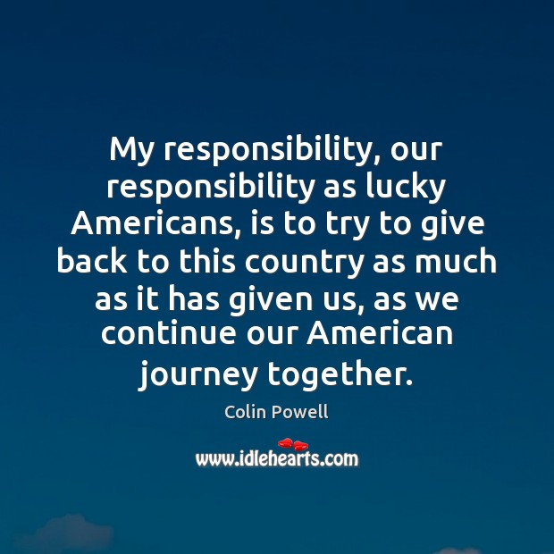 My responsibility, our responsibility as lucky Americans, is to try to give Colin Powell Picture Quote
