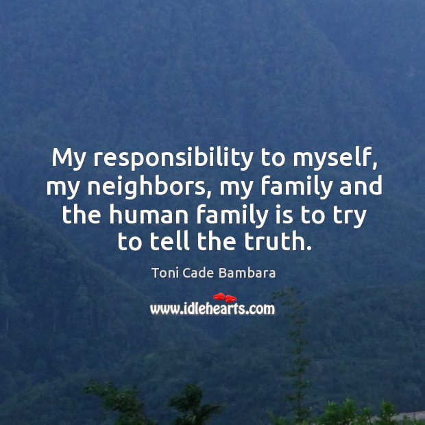 My responsibility to myself, my neighbors, my family and the human family Toni Cade Bambara Picture Quote