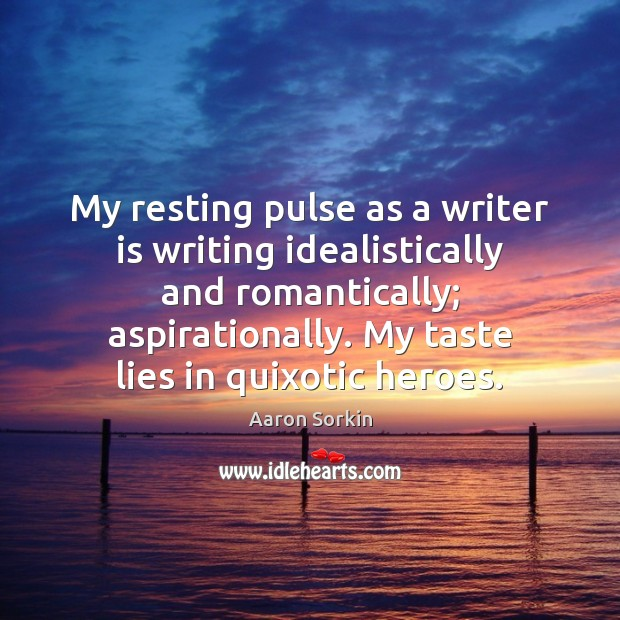 Image, My resting pulse as a writer is writing idealistically and romantically; aspirationally.